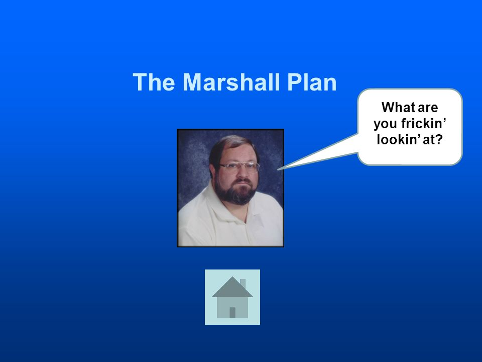 The Marshall Plan What are you frickin lookin at