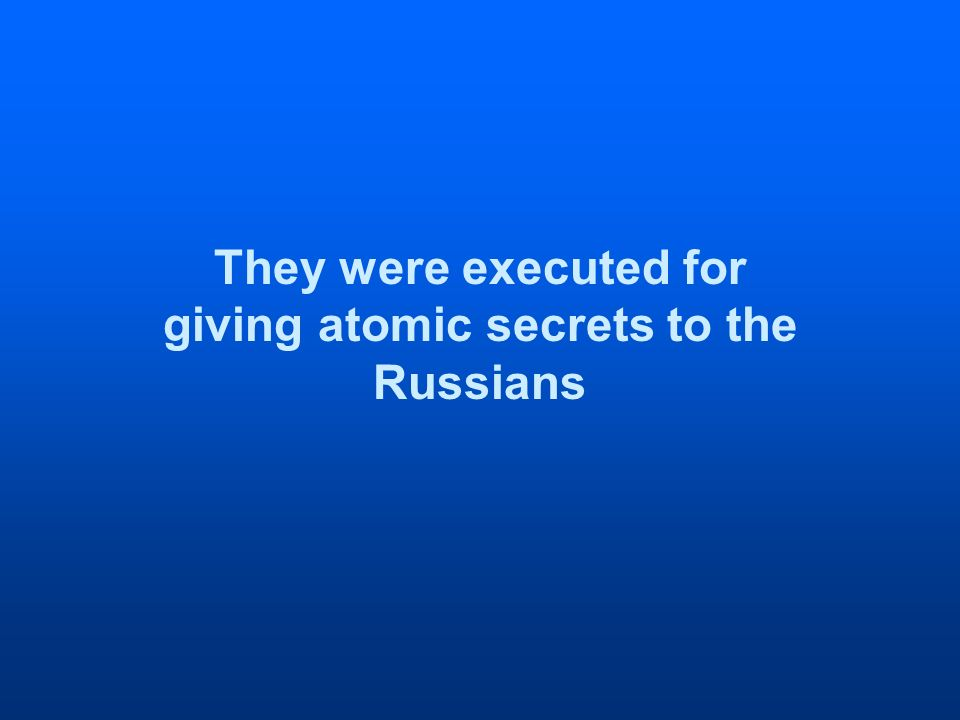 They were executed for giving atomic secrets to the Russians