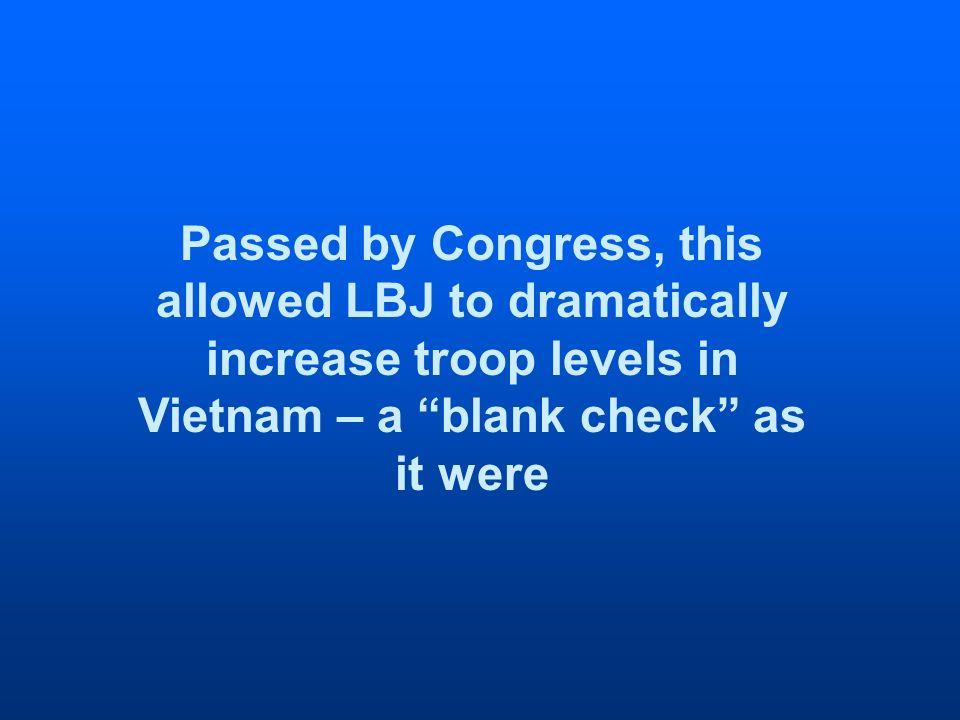 Passed by Congress, this allowed LBJ to dramatically increase troop levels in Vietnam – a blank check as it were