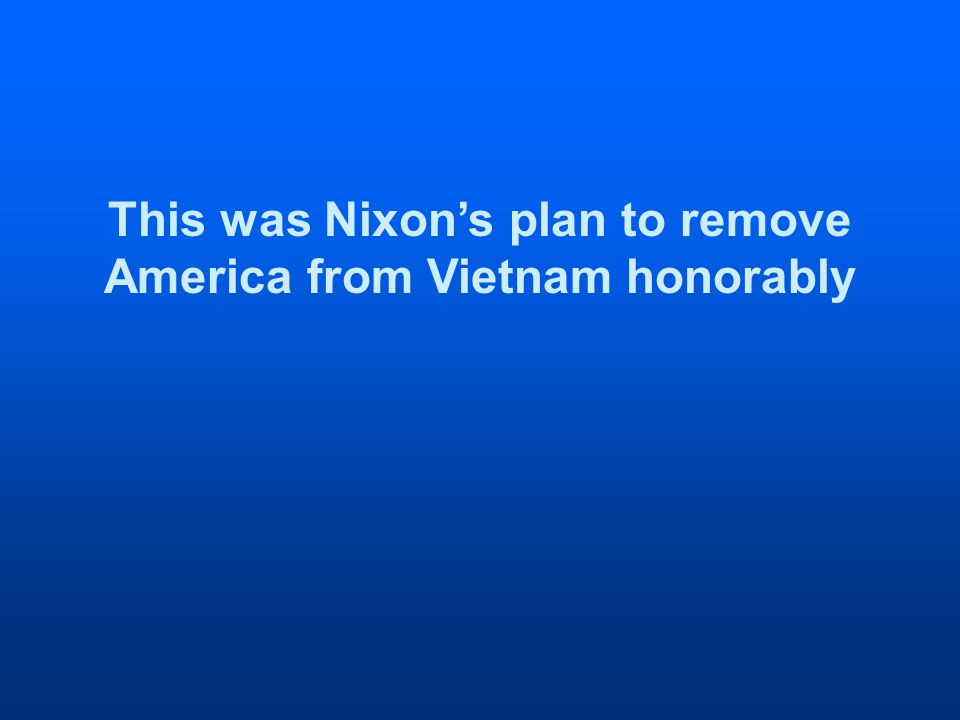 This was Nixons plan to remove America from Vietnam honorably
