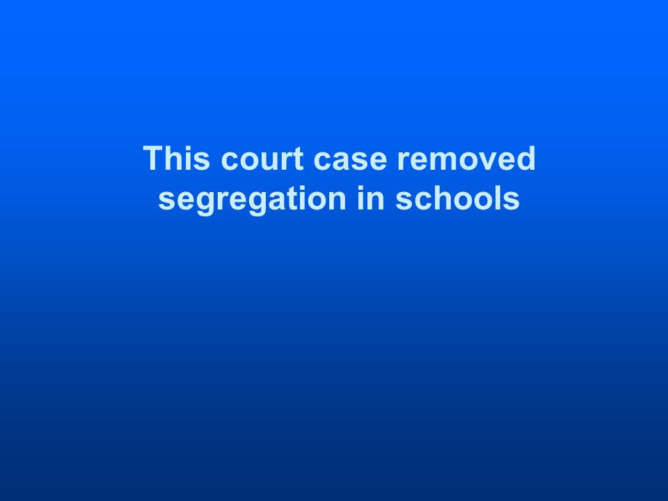 This court case removed segregation in schools