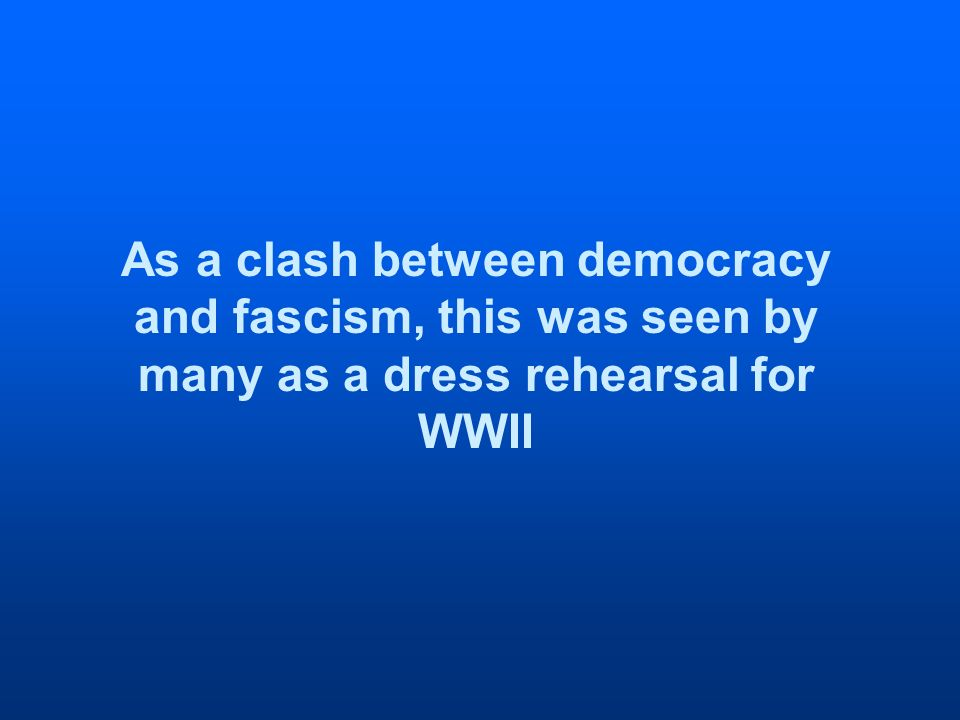 As a clash between democracy and fascism, this was seen by many as a dress rehearsal for WWII