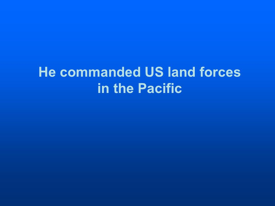 He commanded US land forces in the Pacific
