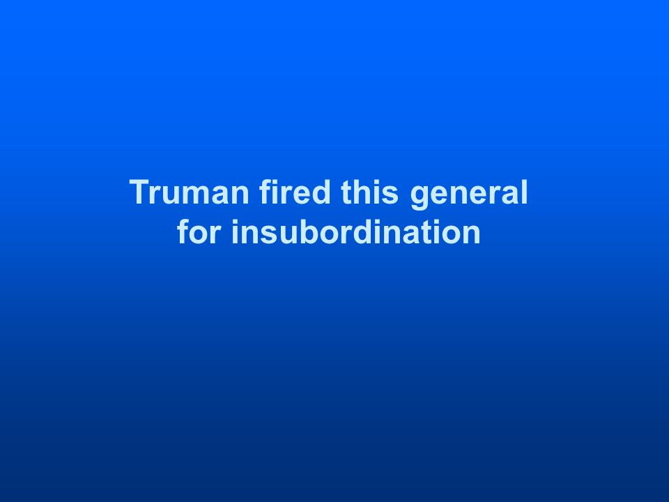Truman fired this general for insubordination