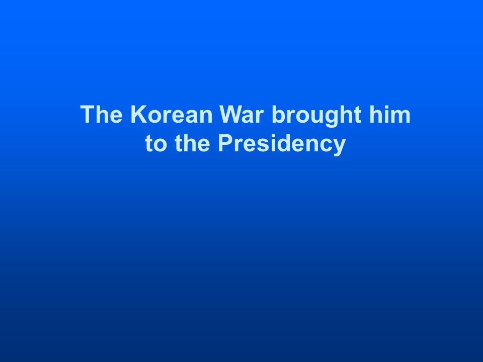 The Korean War brought him to the Presidency
