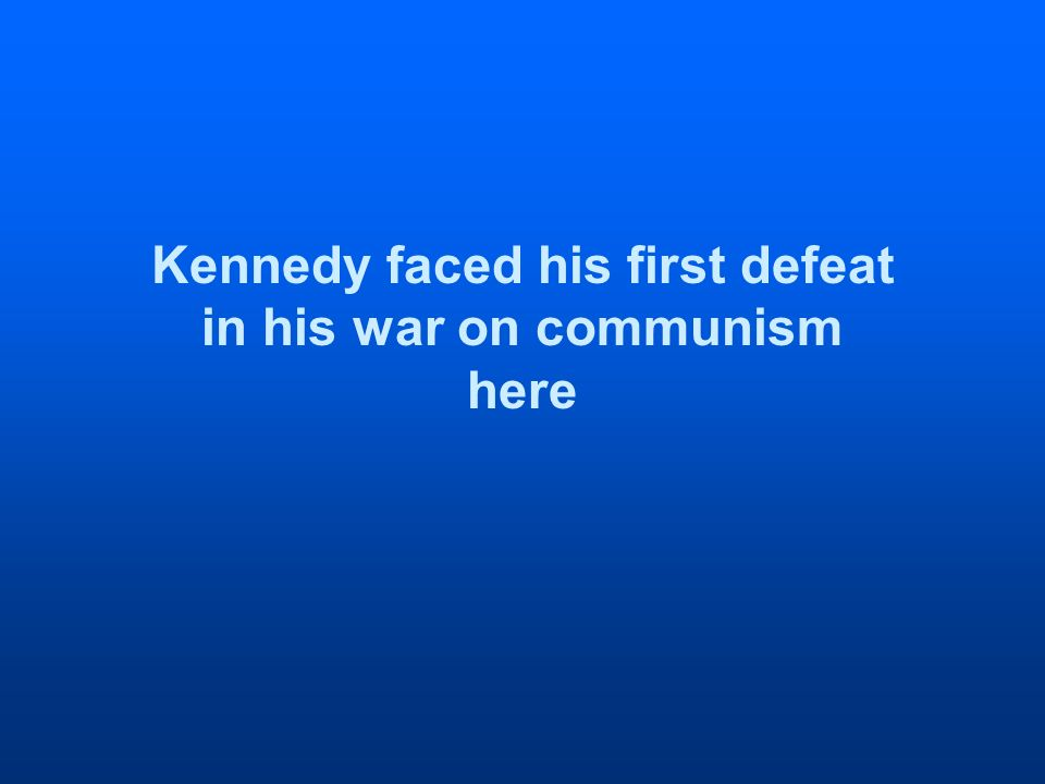 Kennedy faced his first defeat in his war on communism here