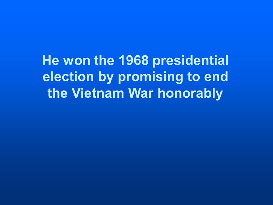He won the 1968 presidential election by promising to end the Vietnam War honorably
