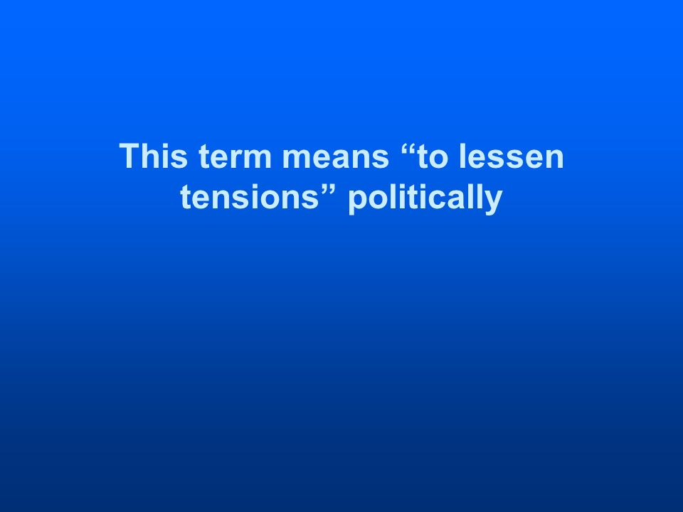 This term means to lessen tensions politically