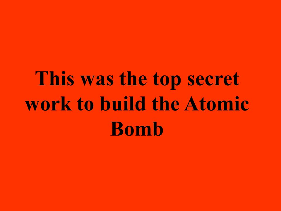 This was the top secret work to build the Atomic Bomb