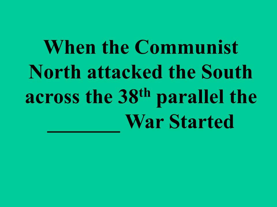 When the Communist North attacked the South across the 38 th parallel the _______ War Started
