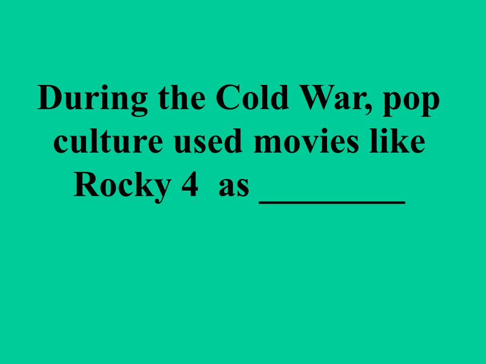 During the Cold War, pop culture used movies like Rocky 4 as ________