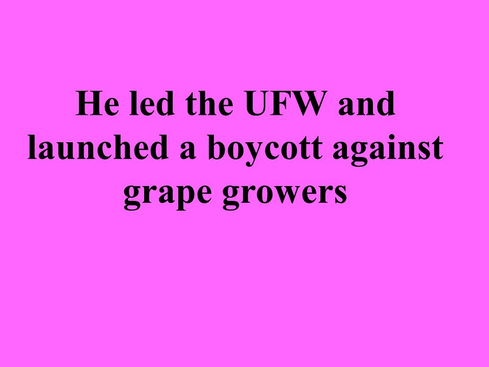 He led the UFW and launched a boycott against grape growers