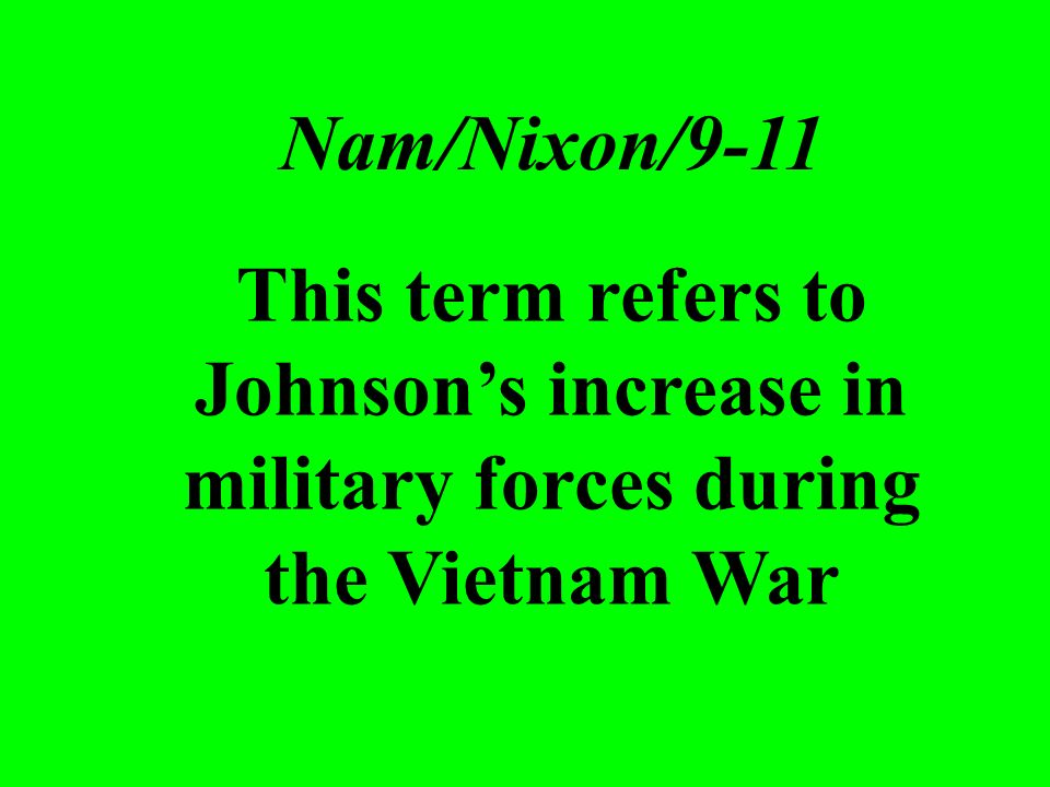 This term refers to Johnsons increase in military forces during the Vietnam War Nam/Nixon/9-11