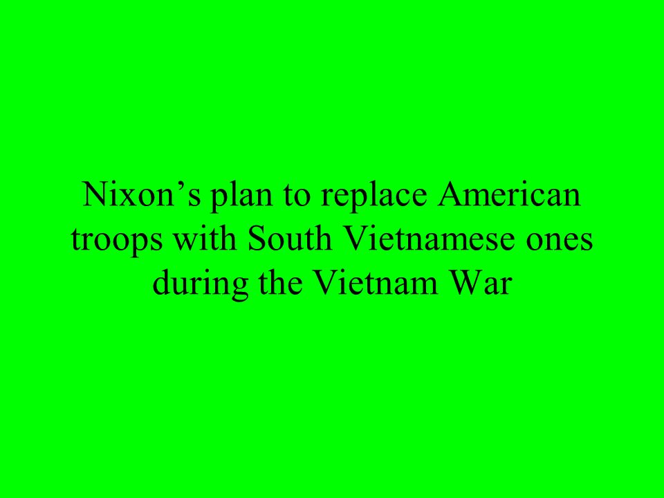 Nixons plan to replace American troops with South Vietnamese ones during the Vietnam War