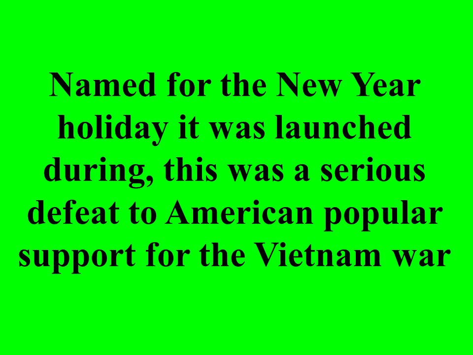 Named for the New Year holiday it was launched during, this was a serious defeat to American popular support for the Vietnam war