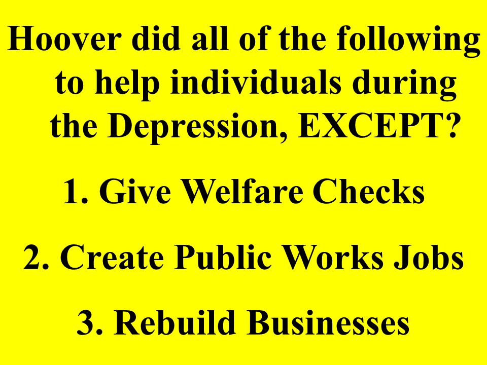 Hoover did all of the following to help individuals during the Depression, EXCEPT? 1. Give Welfare Checks 2. Create Public Works Jobs 3. Rebuild Busin