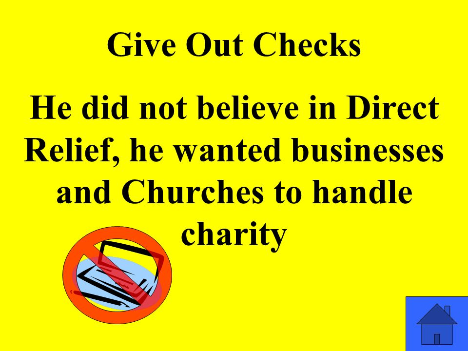 Give Out Checks He did not believe in Direct Relief, he wanted businesses and Churches to handle charity
