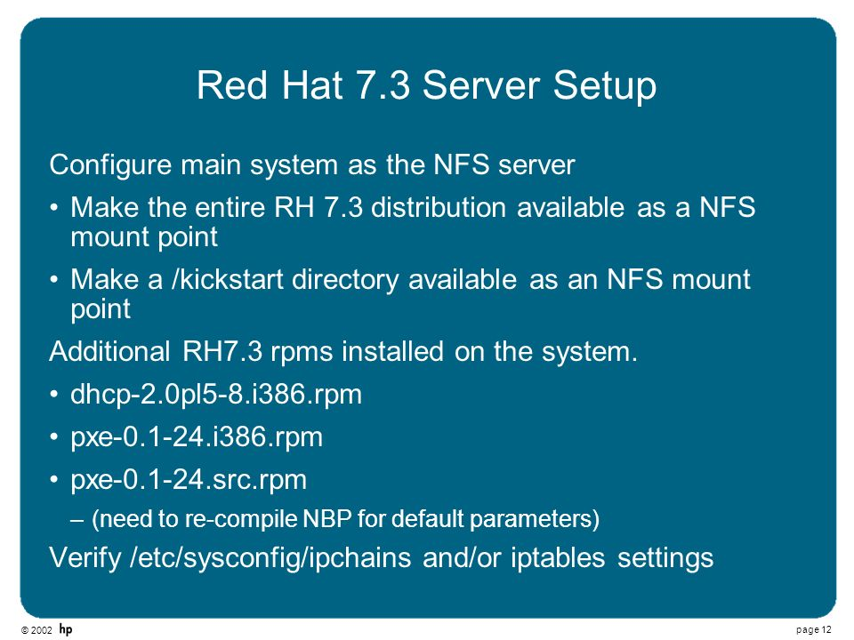 © 2002 page 12 Red Hat 7.3 Server Setup Configure main system as the NFS server Make the entire RH 7.3 distribution available as a NFS mount point Mak