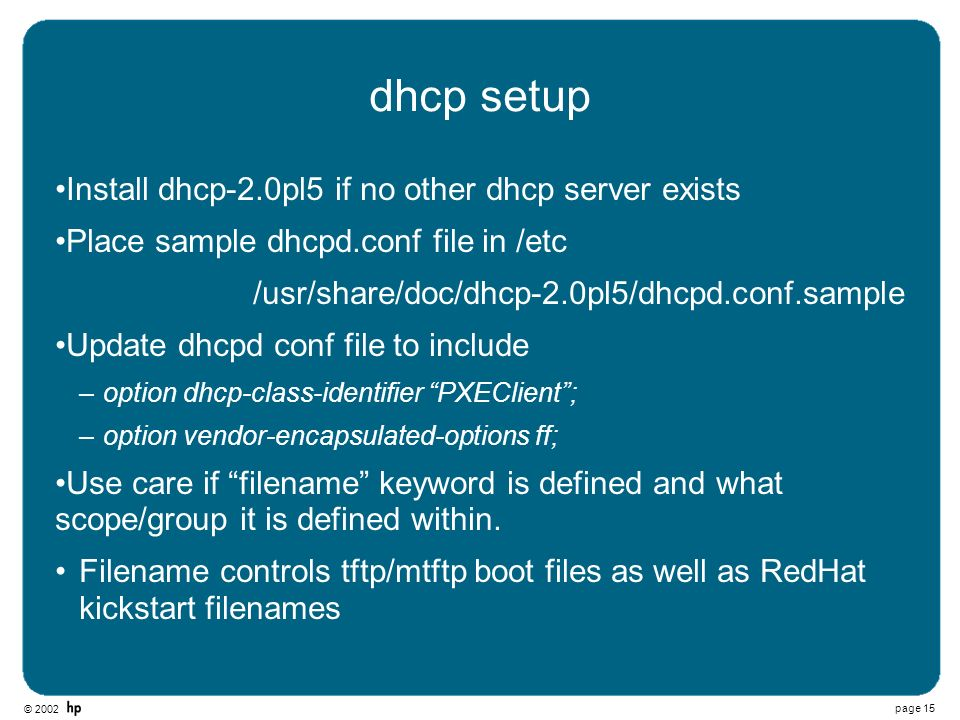 © 2002 page 15 dhcp setup Install dhcp-2.0pl5 if no other dhcp server exists Place sample dhcpd.conf file in /etc /usr/share/doc/dhcp-2.0pl5/dhcpd.con