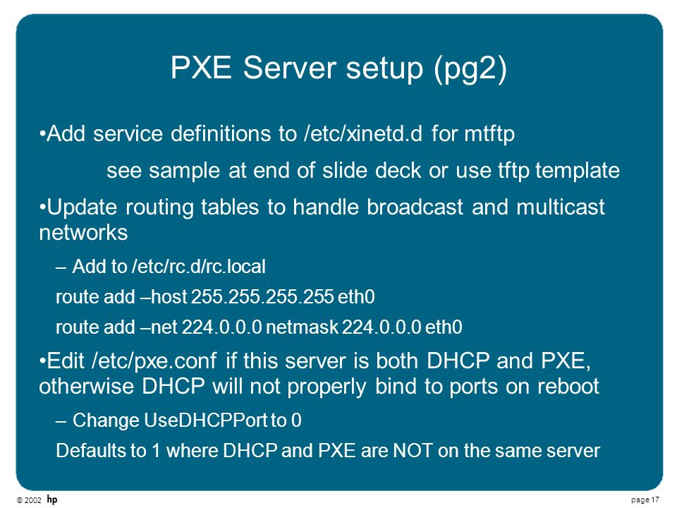 © 2002 page 17 PXE Server setup (pg2) Add service definitions to /etc/xinetd.d for mtftp see sample at end of slide deck or use tftp template Update r