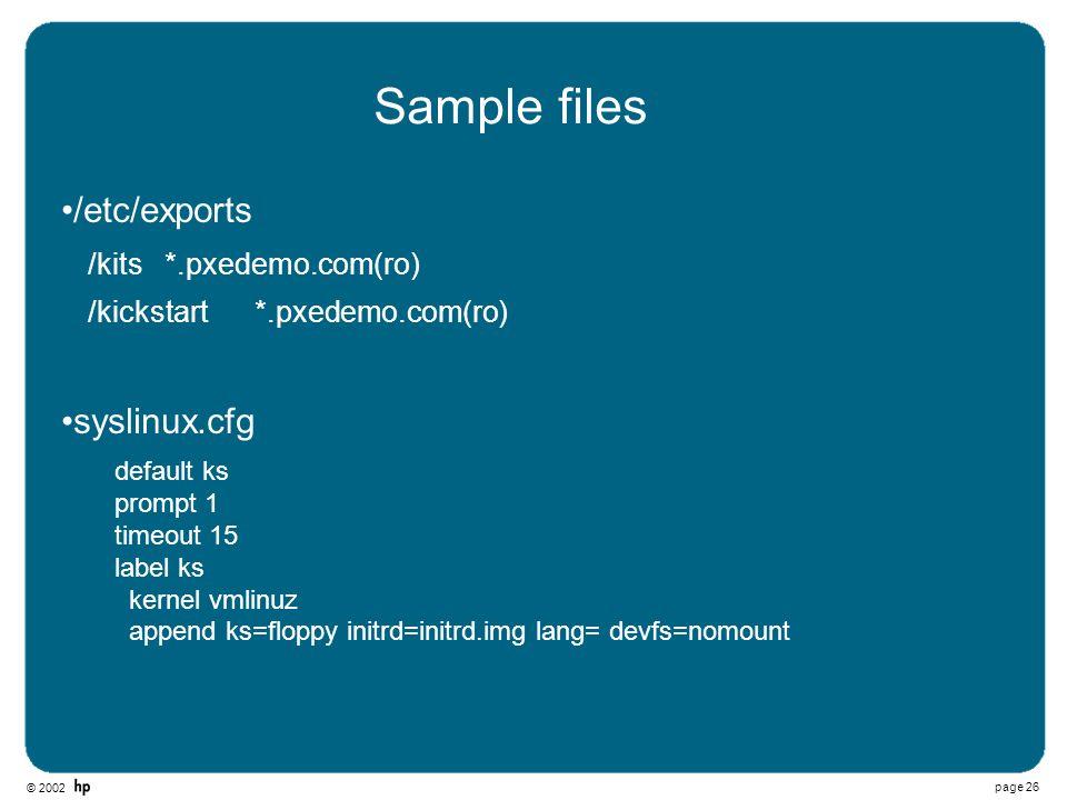 © 2002 page 26 Sample files /etc/exports /kits *.pxedemo.com(ro) /kickstart *.pxedemo.com(ro) syslinux.cfg default ks prompt 1 timeout 15 label ks ker