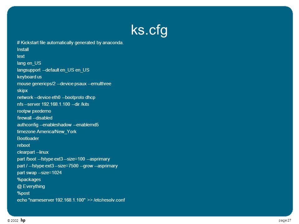 © 2002 page 27 ks.cfg # Kickstart file automatically generated by anaconda. Install text lang en_US langsupport --default en_US en_US keyboard us mous
