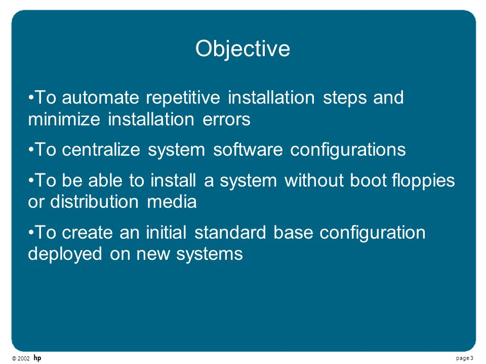 © 2002 page 3 Objective To automate repetitive installation steps and minimize installation errors To centralize system software configurations To be