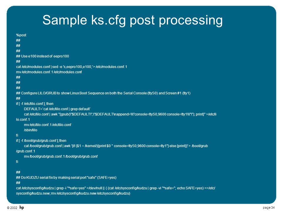 © 2002 page 34 Sample ks.cfg post processing %post ## ## Use e100 instead of eepro100 ## cat /etc/modules.conf | sed -e 's,eepro100,e100,' > /etc/modu