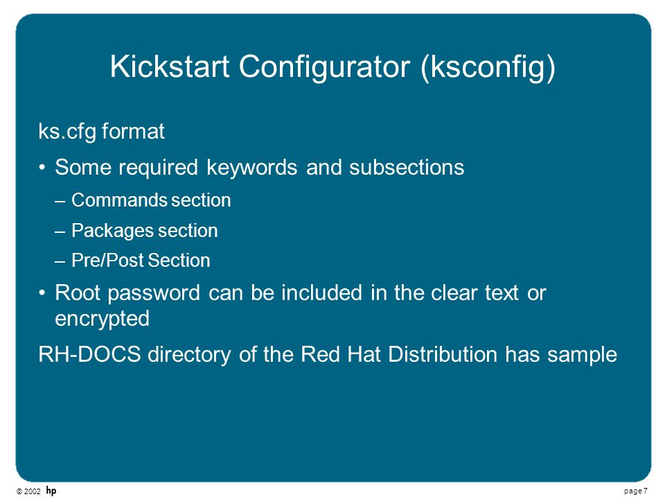 © 2002 page 7 Kickstart Configurator (ksconfig) ks.cfg format Some required keywords and subsections –Commands section –Packages section –Pre/Post Sec