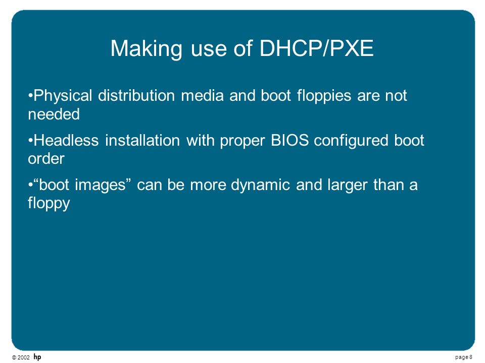 © 2002 page 8 Making use of DHCP/PXE Physical distribution media and boot floppies are not needed Headless installation with proper BIOS configured bo