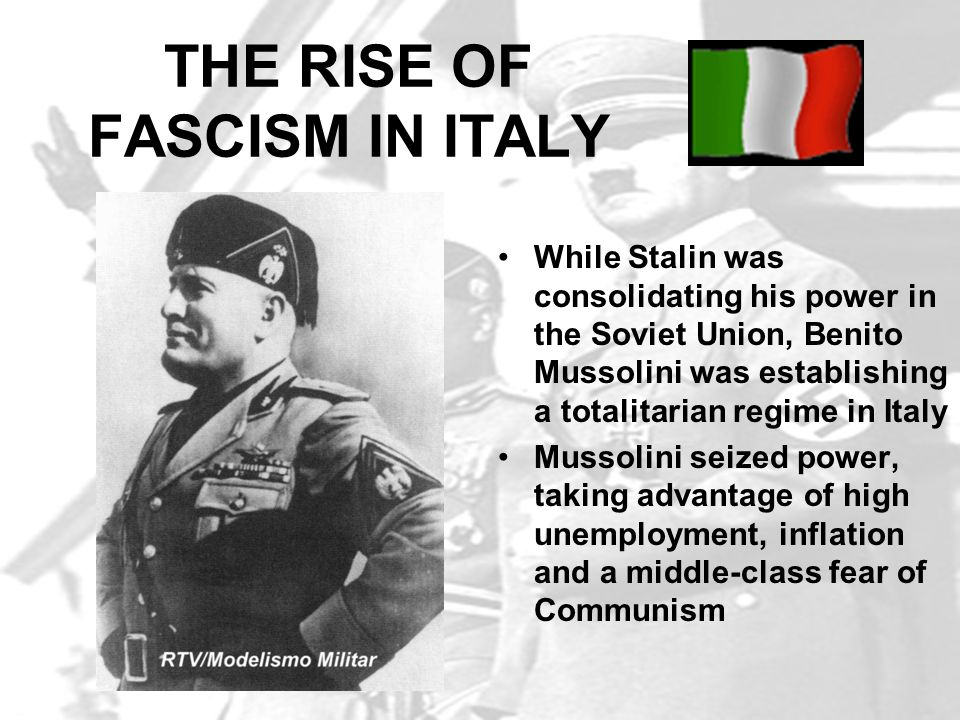 THE RISE OF FASCISM IN ITALY While Stalin was consolidating his power in the Soviet Union, Benito Mussolini was establishing a totalitarian regime in