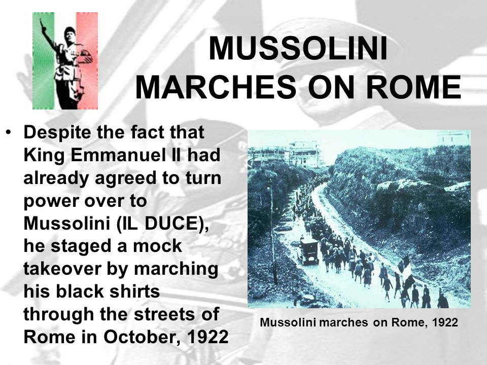 MUSSOLINI MARCHES ON ROME Despite the fact that King Emmanuel II had already agreed to turn power over to Mussolini (IL DUCE), he staged a mock takeov