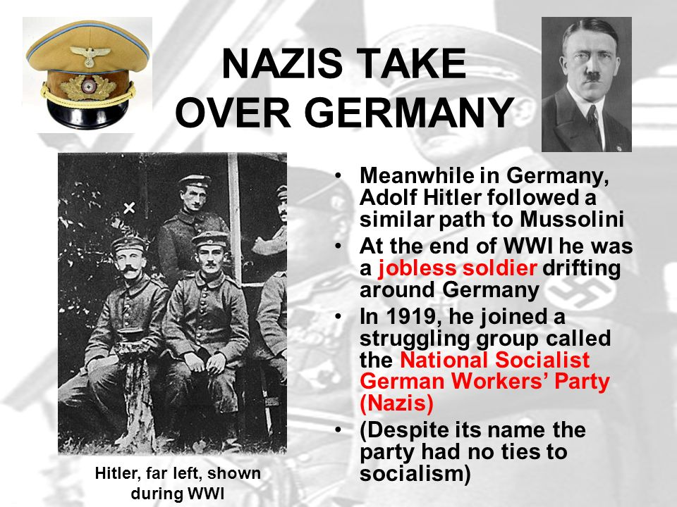 NAZIS TAKE OVER GERMANY Meanwhile in Germany, Adolf Hitler followed a similar path to Mussolini At the end of WWI he was a jobless soldier drifting ar