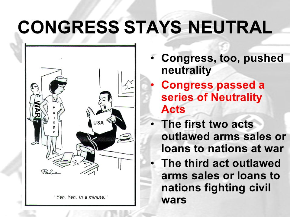 CONGRESS STAYS NEUTRAL Congress, too, pushed neutrality Congress passed a series of Neutrality Acts The first two acts outlawed arms sales or loans to