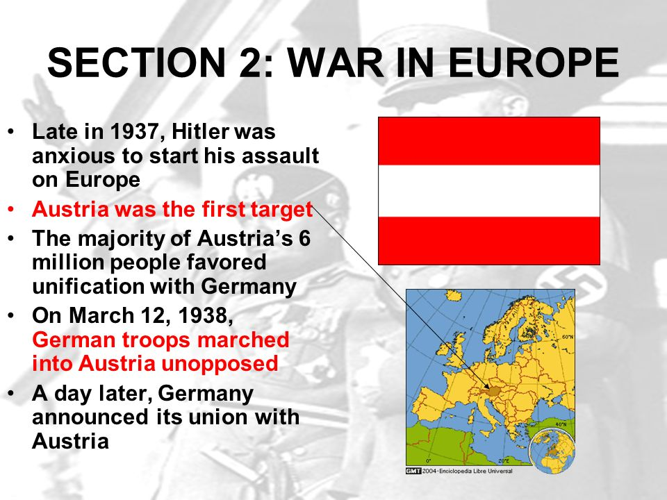 SECTION 2: WAR IN EUROPE Late in 1937, Hitler was anxious to start his assault on Europe Austria was the first target The majority of Austrias 6 milli