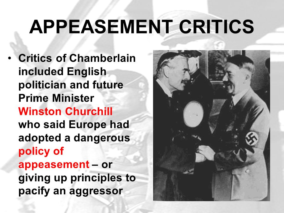 APPEASEMENT CRITICS Critics of Chamberlain included English politician and future Prime Minister Winston Churchill who said Europe had adopted a dange