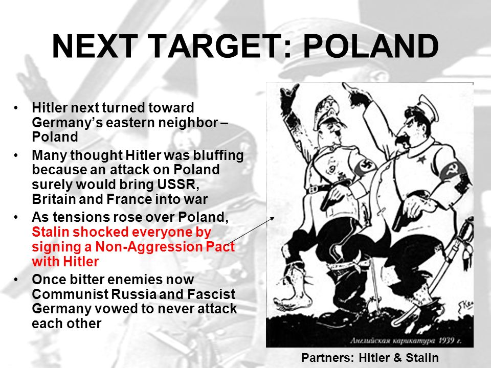 NEXT TARGET: POLAND Hitler next turned toward Germanys eastern neighbor – Poland Many thought Hitler was bluffing because an attack on Poland surely w