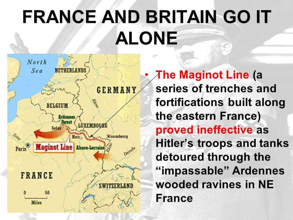 FRANCE AND BRITAIN GO IT ALONE The Maginot Line (a series of trenches and fortifications built along the eastern France) proved ineffective as Hitlers