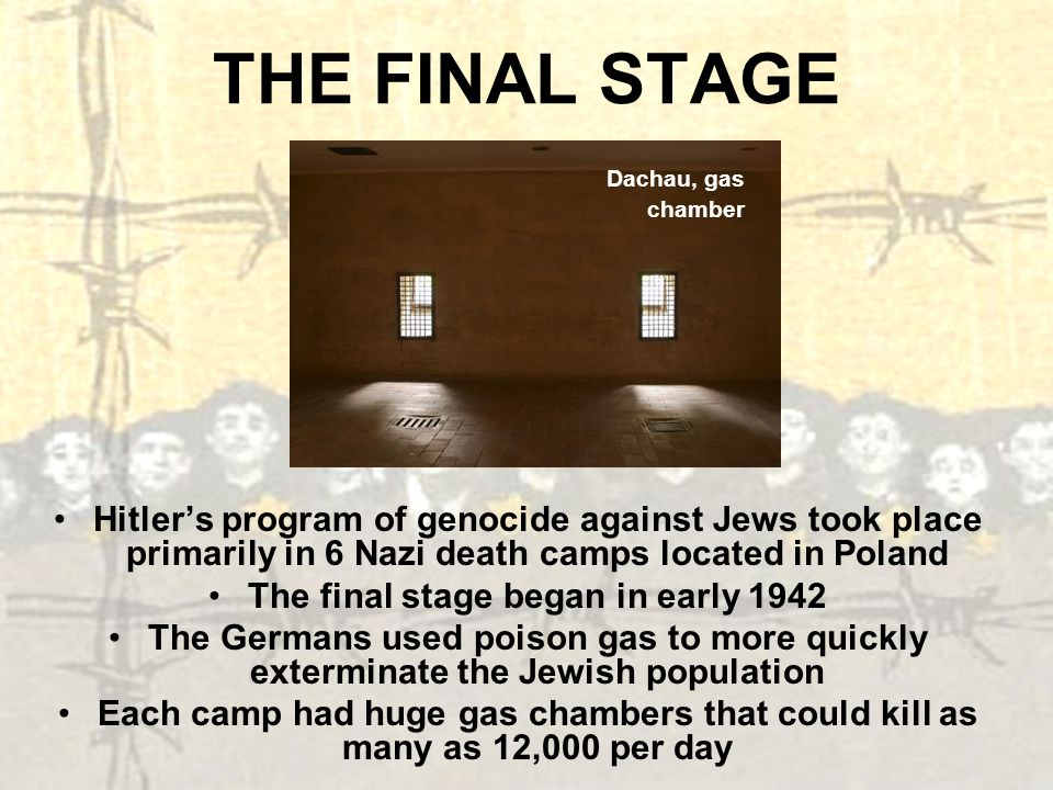 THE FINAL STAGE Hitlers program of genocide against Jews took place primarily in 6 Nazi death camps located in Poland The final stage began in early 1