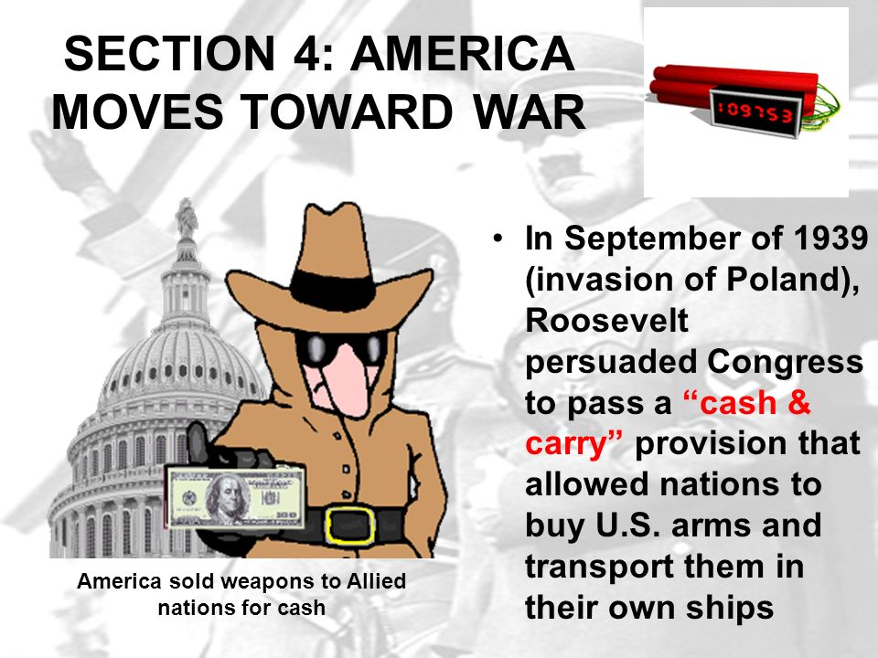 SECTION 4: AMERICA MOVES TOWARD WAR In September of 1939 (invasion of Poland), Roosevelt persuaded Congress to pass a cash & carry provision that allo
