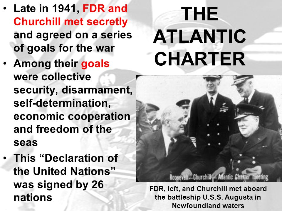 THE ATLANTIC CHARTER Late in 1941, FDR and Churchill met secretly and agreed on a series of goals for the war Among their goals were collective securi