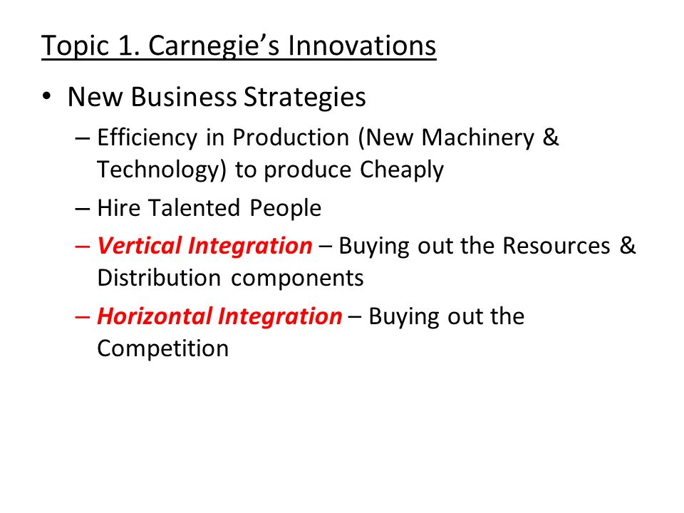 Topic 1. Carnegies Innovations New Business Strategies – Efficiency in Production (New Machinery & Technology) to produce Cheaply – Hire Talented Peop