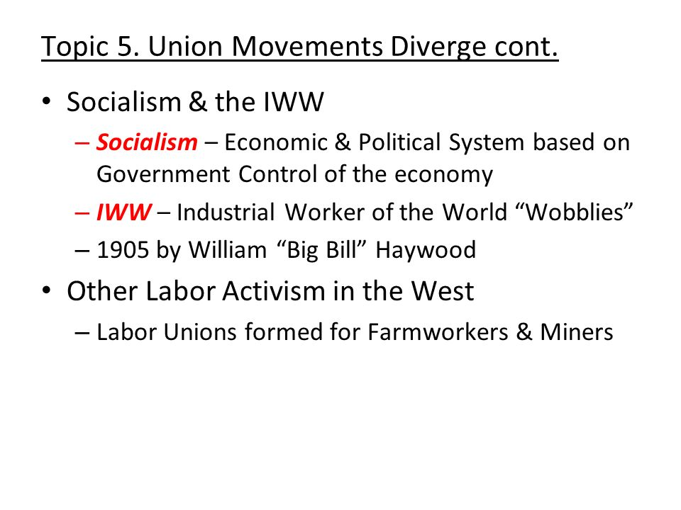 Topic 5. Union Movements Diverge cont. Socialism & the IWW – Socialism – Economic & Political System based on Government Control of the economy – IWW