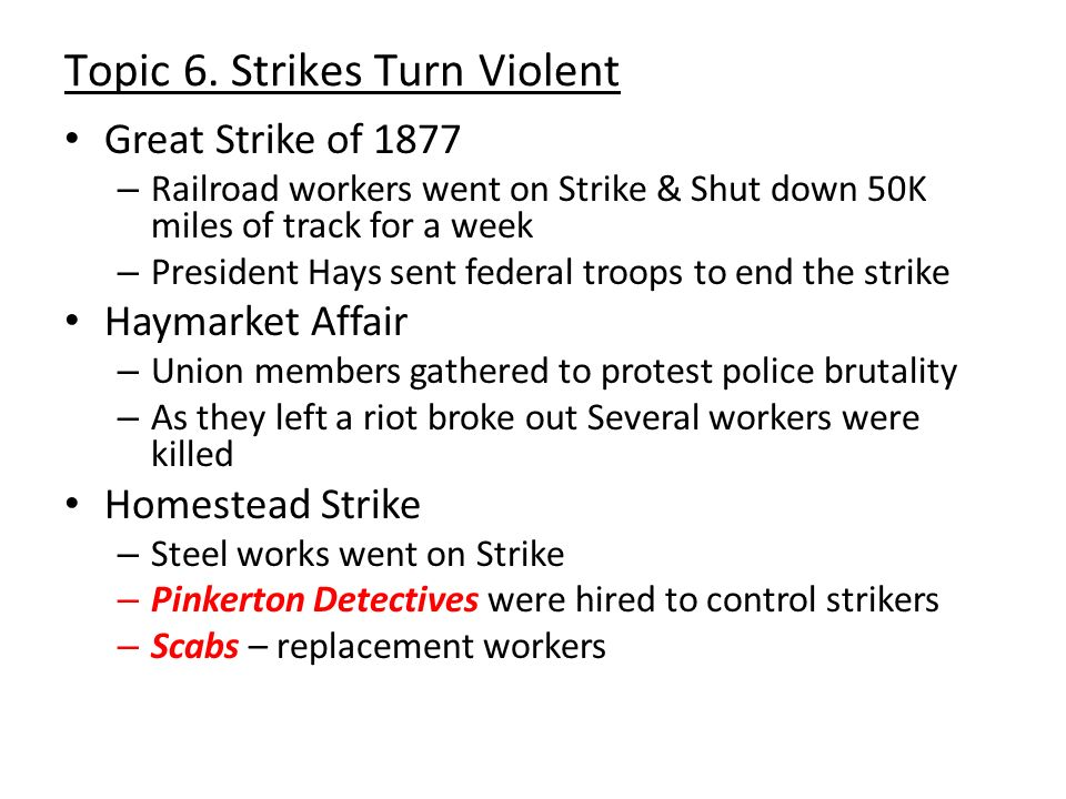 Topic 6. Strikes Turn Violent Great Strike of 1877 – Railroad workers went on Strike & Shut down 50K miles of track for a week – President Hays sent f