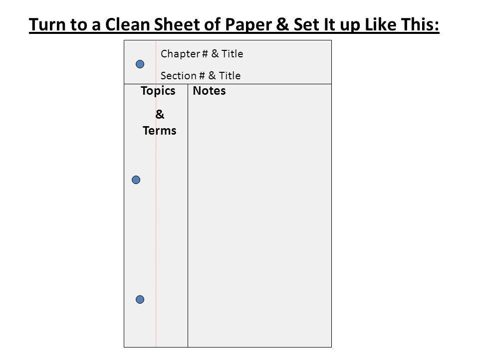 Turn to a Clean Sheet of Paper & Set It up Like This: Topics & Terms Notes Chapter # & Title Section # & Title