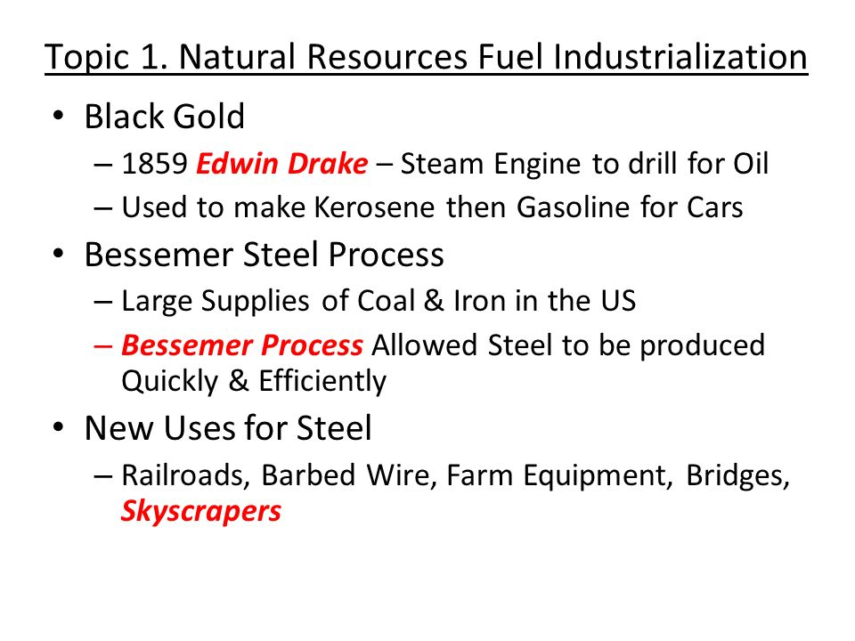 Topic 1. Natural Resources Fuel Industrialization Black Gold – 1859 Edwin Drake – Steam Engine to drill for Oil – Used to make Kerosene then Gasoline