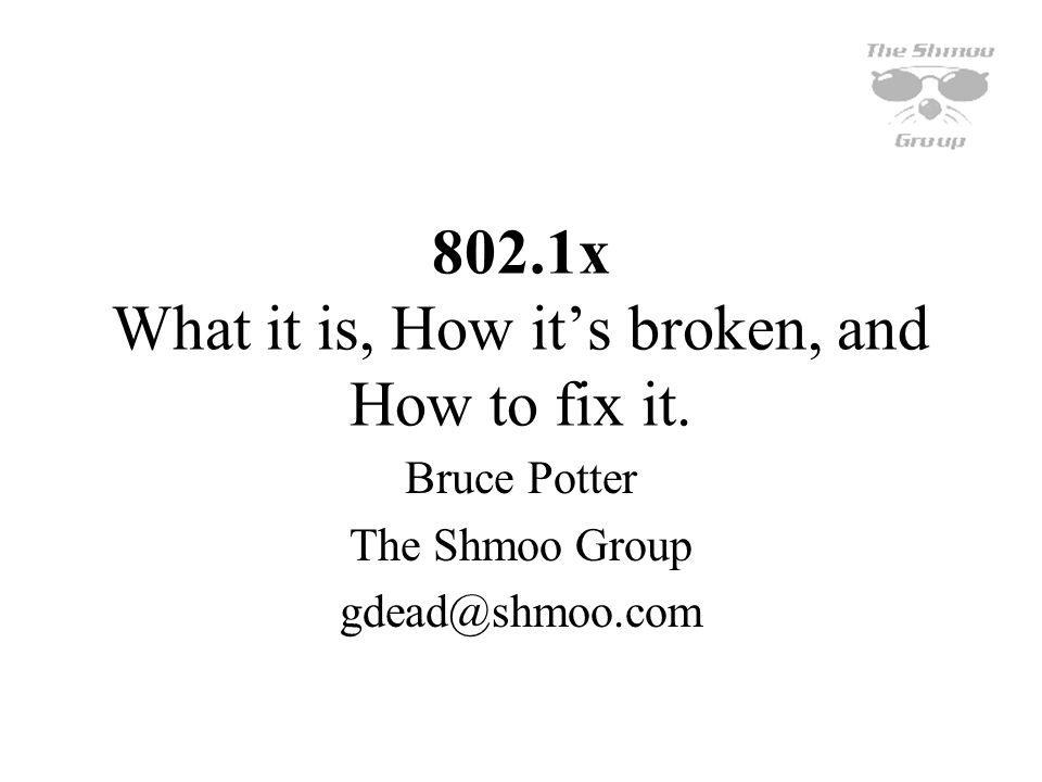 802.1x What it is, How its broken, and How to fix it. Bruce Potter The Shmoo Group gdead@shmoo.com