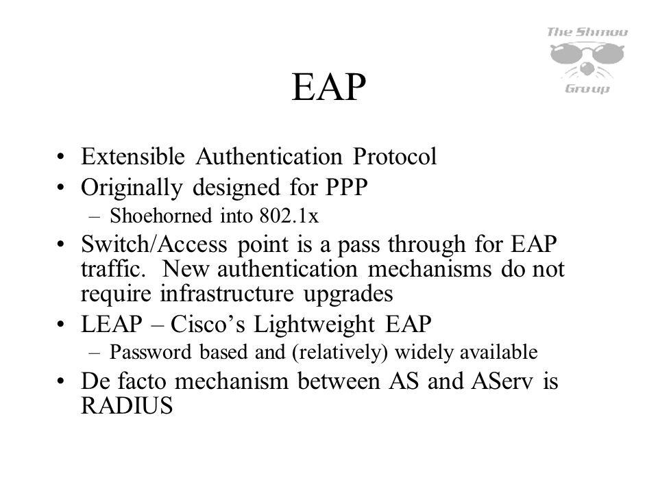 EAP Extensible Authentication Protocol Originally designed for PPP –Shoehorned into 802.1x Switch/Access point is a pass through for EAP traffic. New