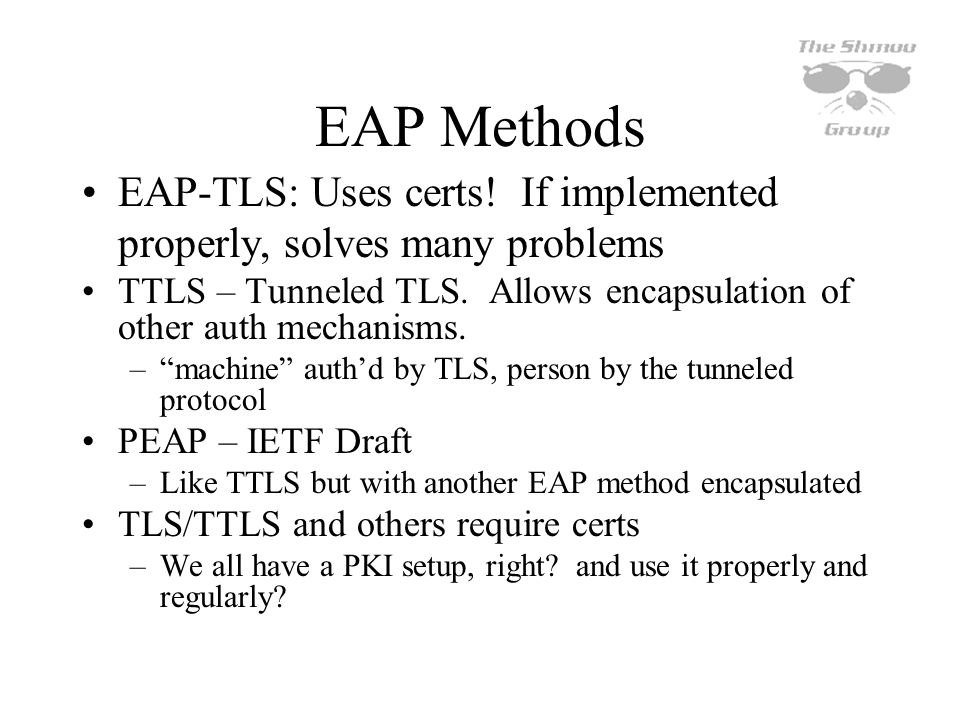 EAP Methods EAP-TLS: Uses certs! If implemented properly, solves many problems TTLS – Tunneled TLS. Allows encapsulation of other auth mechanisms. –ma