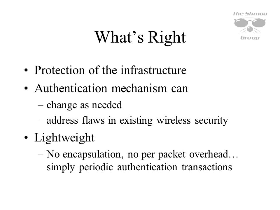 Whats Right Protection of the infrastructure Authentication mechanism can –change as needed –address flaws in existing wireless security Lightweight –